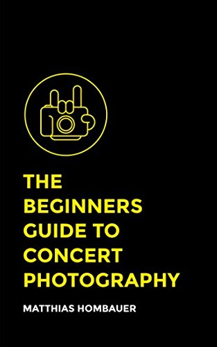 The Beginners Guide To Concert Photography: A Step-By-Step Manual Into The World Of Music Photography (Music Photography)