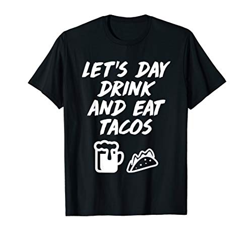 (Let's Day Drink Eat Tacos Drinking Mexican Food T-Shirt)