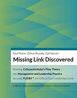 Missing Link Discovered: Planting Csikszentmihalyi's Flow Theory into Management and Leadership Practice by using FLIGBY, the official Flow-Leadership Game by [Marer, Paul, Buzady, Zoltan, Vecsey, Zad]