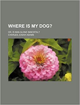 Where Is My Dog?: Or, Is Man Alone Immortal?