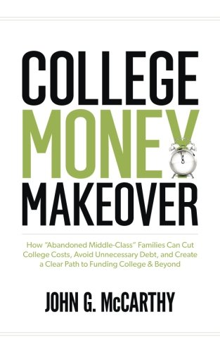 "College Money Makeover: How ""Abandoned Middle-Class"" Families Can Cut College Costs, Avoid Unnecessary Debt, and Create a Clear Path to Funding College & Beyond"