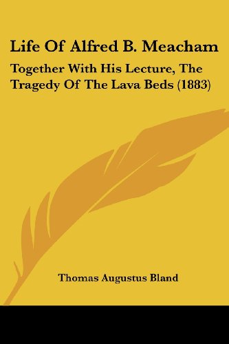 Life Of Alfred B. Meacham: Together With His Lecture, The Tragedy Of The Lava Beds (1883) by Kessinger Publishing, LLC