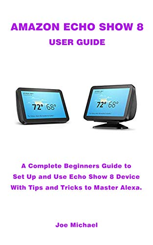 AMAZON ECHO SHOW 8 USER GUIDE: A Complete Beginners Guide To Set Up And Use Echo Show Device