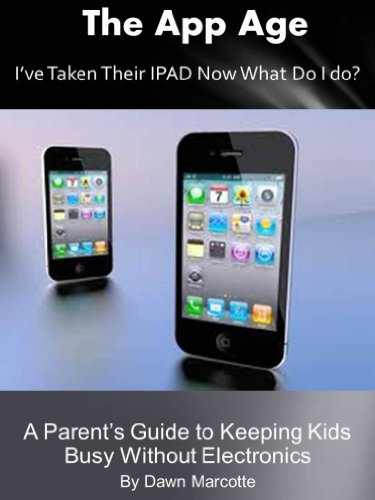 The App Age: A Parents Guide To Keeping Kids Busy Without Electronics (Dawn Of The Electronic Age)