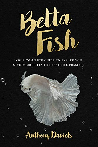 Betta Fish: Your Complete Guide to Ensure You Give Your Betta the Best Life Possible (Best Way To Keep Aquarium Clean)