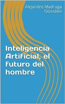 Inteligencia Artificial, el futuro del hombre de [Madruga, Alejandro]