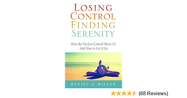 Losing control finding serenity how the need to control hurts us losing control finding serenity how the need to control hurts us and how to let it go kindle edition by daniel miller religion spirituality kindle fandeluxe Choice Image