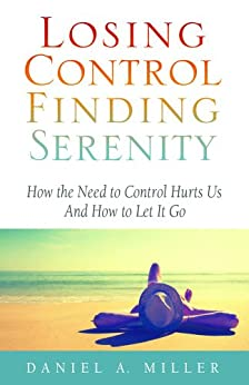 Losing Control, Finding Serenity: How the Need to Control Hurts Us and How to Let It Go by [Miller, Daniel]