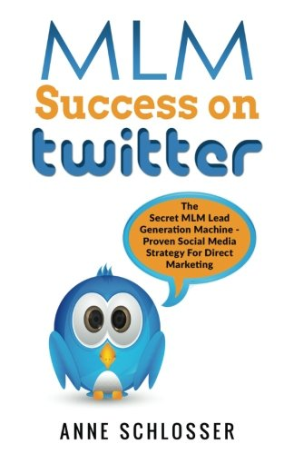 MLM Success On Twitter: The Secret MLM Lead Generation Machine - Proven Social Media Strategy For Direct Marketing