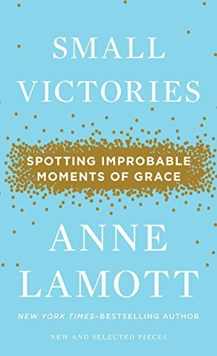 Small Victories: Spotting Improbable Moments of Grace (Thorndike Press Large Print Core Series) Lrg edition by Lamott, Anne (2014) Hardcover (Small Victories Spotting Improbable Moments Of Grace)