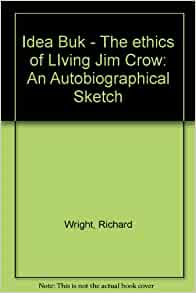 ethics of living jim crow Richard wright (1908-1960) the ethics of living jim crow (1937)  see the  jim crow museum web site  to what does jim crow refer 6: explain: she.