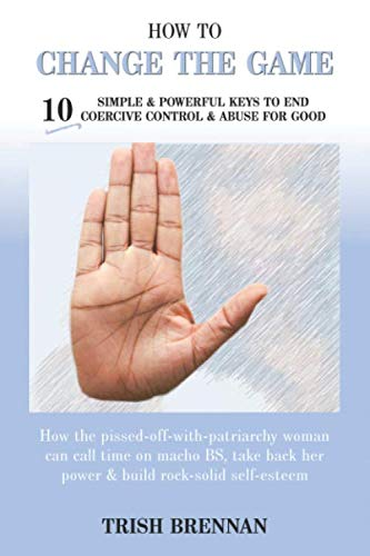 Coercive Control (How To Change The Game: 10 Simple & Powerful Keys To End Coercive Control & Abuse For Good)