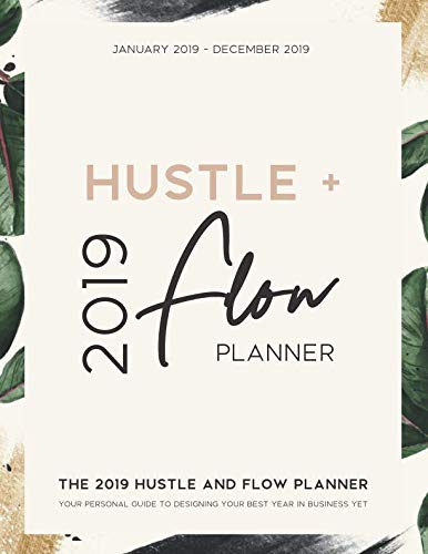 The 2019 Hustle and Flow Planner: Your Personal Guide to Designing Your Best Year in Business Yet: Daily, Weekly, and Monthly Calendar Organizer | January 2019 through December 2019