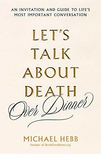 (Let's Talk about Death (over Dinner): An Invitation and Guide to Life's Most Important Conversation)