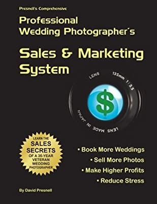 Presnell's Comprehensive Professional Wedding Photographer's Sales & Marketing System: You Will Book More Weddings, Sell More Photos, Make Higher Profits? Guaranteed!