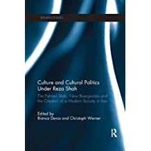 Culture and Cultural Politics Under Reza Shah: The Pahlavi State, New Bourgeoisie and the Creation of a Modern Society in Iran