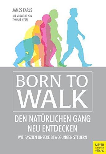 Born to Walk: Den natürlichen Gang neu entdecken. Wie Faszien unsere Bewegungen steuern.
