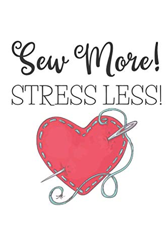 Sew More! Stress Less!: Fun Gift For Seamstresses and Quilters, Ideal For Journaling, Note-taking, Jotting Down Ideas, Shopping Lists and More (College Ruled)
