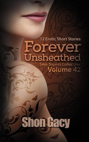 Forever Unsheathed: 12 Erotic Short Stories (Sexy Stories Collection) (Volume 42)