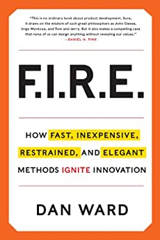 FIRE: How Fast, Inexpensive, Restrained, and Elegant Methods Ignite Innovation by [Ward, Dan]
