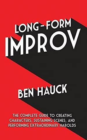 Long-Form Improv: The Complete Guide to Creating Characters, Sustaining Scenes, and Performing Extraordinary (Comedy Improvisation)
