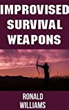 Improvised Survival Weapons: The Top 10 DIY Personal Defense Weapons and Booby Traps That You Can Build At Home To Defend Your Life and Territory