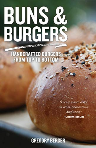 Buns and Burgers: Handcrafted Burgers from Top to Bottom by Gregory Berger