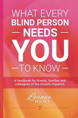 What Every Blind Person Needs YOU To Know: A handbook for friends, families and colleagues of the visually impaired (Books For The Visually Impaired)