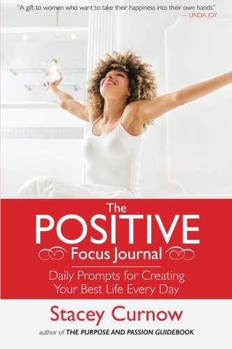 The Positive Focus Journal: Daily Prompts for Creating Your Best Life Every Day (The Best Day Of Someone Else's Life)
