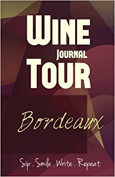 Bordeaux Wine Tour Journal: Sip Smile Write Repeat Wine Tour Notebook Perfect Size Lightweight Wine Connoisseur Gift