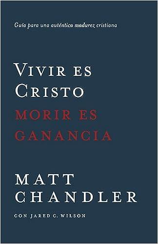 Vivir Es Cristo, Morir Es Ganancia: Guía Para Una Auténtica Madurez Cristiana: Amazon.es: Matt Chandler, Jared Wilson: Libros