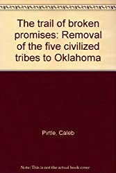 The trail of broken promises: Removal of the five civilized tribes to Oklahoma