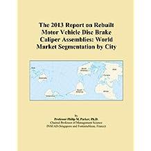 The 2013 Report on Rebuilt Motor Vehicle Disc Brake Caliper Assemblies: World Market Segmentation by City