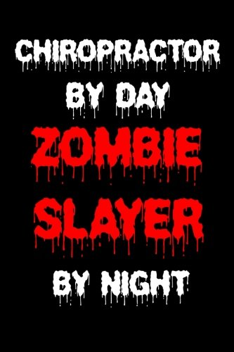 Chiropractor By Day Zombie Slayer By Night: Funny Halloween 2018 Novelty Gift Notebook For Chiropractic -
