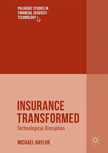 Insurance Transformed: Technological Disruption (Palgrave Studies in Financial Services Technology)