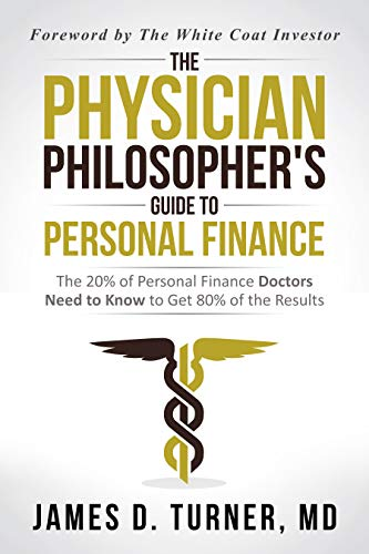 The Physician Philosopher's Guide to Personal Finance: The 20% of Personal Finance Doctors Need to Know to Get 80% of the Results