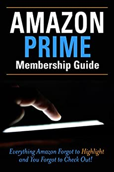 Amazon Prime Membership Guide: Everything Amazon Prime Forgot to Highlight and You Forgot to Checkout! by [Keeler, Steve]