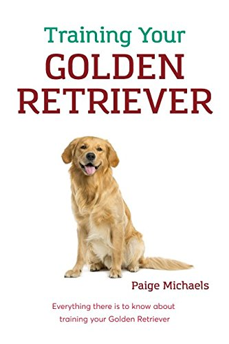 Training Your Golden Retriever: Everything there is to know about training your Golden (Everything Golden Retriever Book)