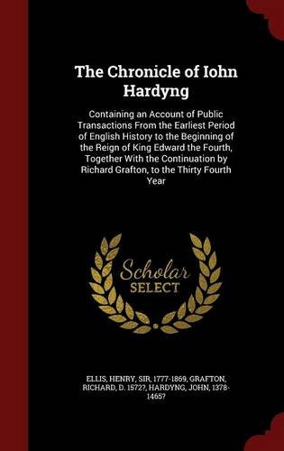The Chronicle of Iohn Hardyng: Containing an Account of Public Transactions From the Earliest Period of English History to the Beginning of the Reign ... by Richard Grafton, to the Thirty Fourth Year PDF