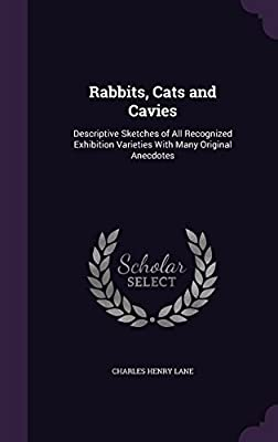 Rabbits, Cats and Cavies: Descriptive Sketches of All Recognized Exhibition Varieties with Many Original Anecdotes
