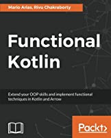 Functional Kotlin: Extend your OOP skills and implement Functional techniques in Kotlin and Arrow Front Cover