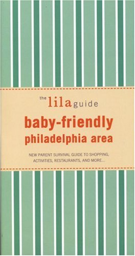 The lilaguide: Baby-Friendly Philadelphia: New Parent Survival Guide to Shopping, Activities, Restaurants, and more… pdf