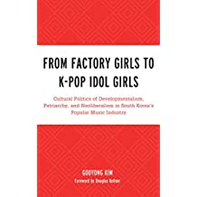 From Factory Girls to K-Pop Idol Girls: Cultural Politics of Developmentalism, Patriarchy, and Neoliberalism in South Korea's Popular Music Industry