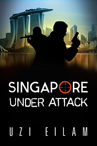 Singapore Under Attack: A Gripping Military Thriller Full of Action , Mystery &  Suspense (International Espionage Book 4) by [Eilam, Uzi]