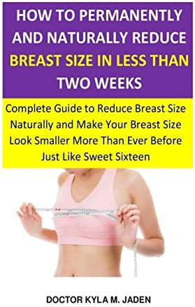 How to Permanently and Naturally Reduce Breast Size in Less Than Two Weeks: Complete Guide to Reduce Breast Size Naturally & Make Your Breast Size ... More Than Ever Before Just Like Sweet Sixteen