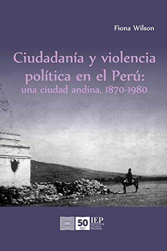 Ciudadanía y violencia política en el Perú: una ciudad andina, 1870-1980 (Spanish Edition)