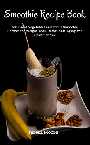 Smoothies Recipe Book:  50+ Great Vegetables and Fruits Smoothie Recipes for Weight-Loss, Detox, Anti-Aging and Healthier You (Healthy Food Book 37) by Teresa  Moore