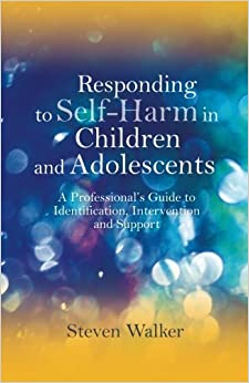 Book Responding to Self-Harm in Children and Adolescents: A Professional's Guide to Identification, Intervention and Support by Steven Walker (2012-02-15)