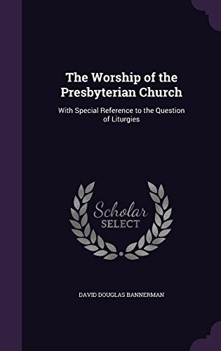 The Worship of the Presbyterian Church: With Special Reference to the Question of Liturgies