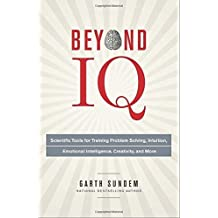 Beyond IQ: Scientific Tools for Training Problem Solving, Intuition, Emotional Intelligence, Creativity, and More by Garth Sundem (2014-07-22)